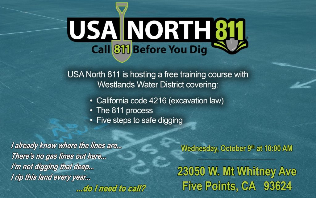 USA North 811 Call 811 Before Your Dig USA North 811 is hosting a free training course with Westlands Water District covering: California Code 4216 (excavation law) The 811 process Five steps to safe digging  at Wednesday, October 9 at 10:00am at 23050 W. mt. whitney ave, Five Points, CA 93624